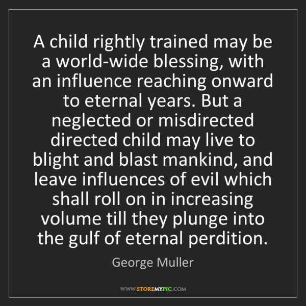 George Muller: A child rightly trained may be a world-wide blessing,...