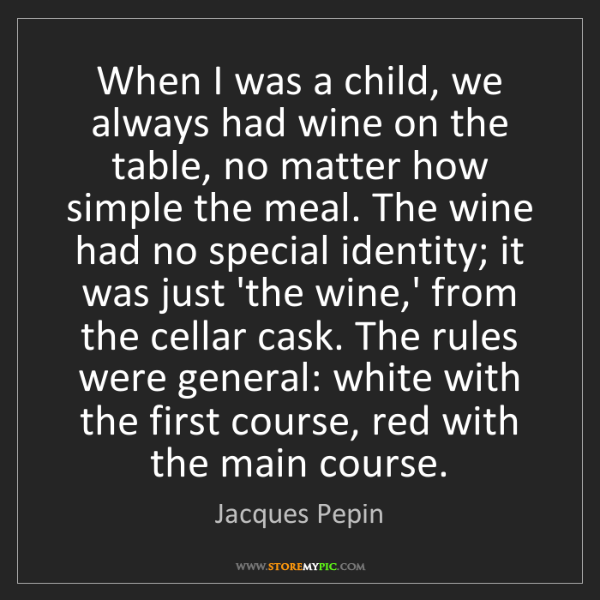 Jacques Pepin: When I was a child, we always had wine on the table,...