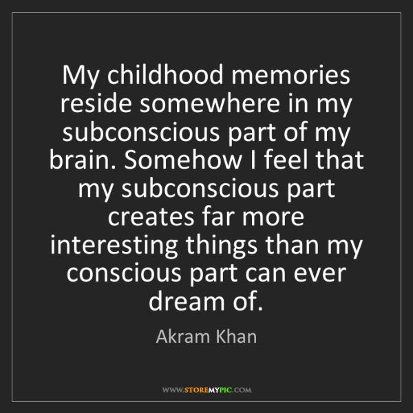 Akram Khan: My childhood memories reside somewhere in my subconscious...
