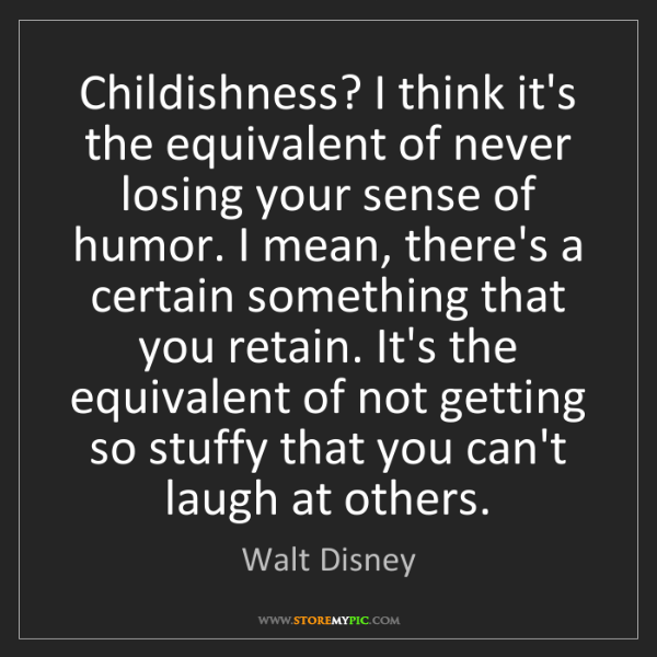 Walt Disney: Childishness? I think it's the equivalent of never losing...