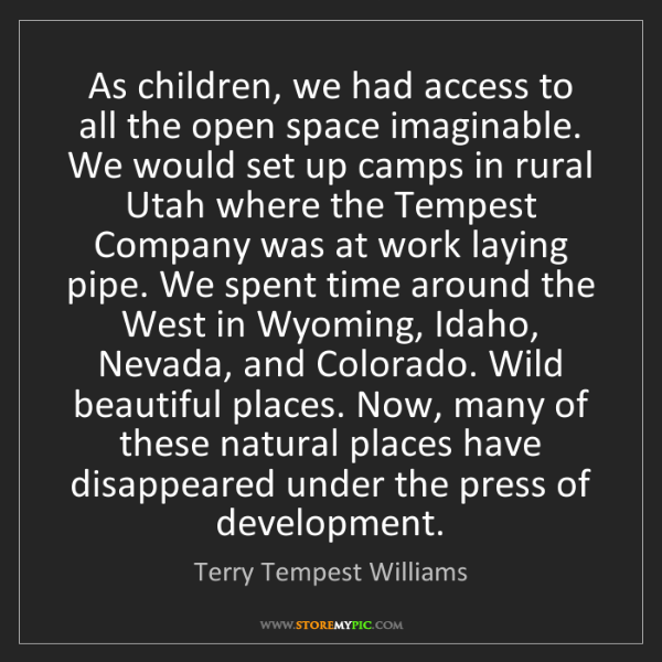 Terry Tempest Williams: As children, we had access to all the open space imaginable....