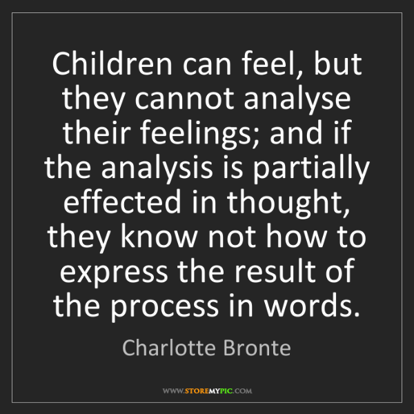Charlotte Bronte: Children can feel, but they cannot analyse their feelings;...