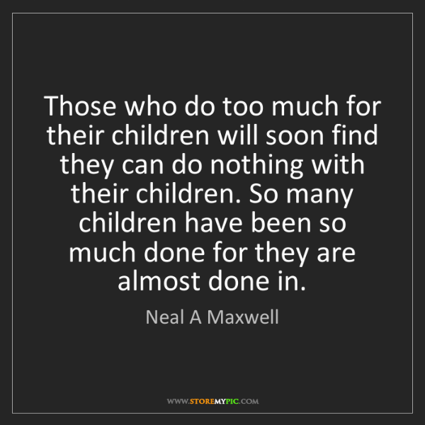 Neal A Maxwell: Those who do too much for their children will soon find...