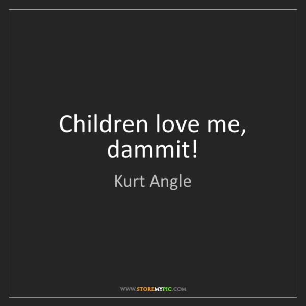 Kurt Angle: Children love me, dammit!