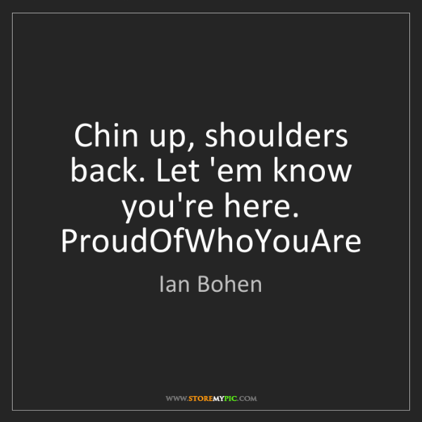 Ian Bohen: Chin up, shoulders back. Let 'em know you're here. ProudOfWhoYouAre