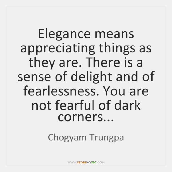 Elegance means appreciating things as they are. There is a sense of ...