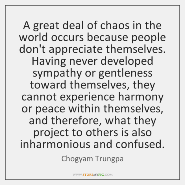 A great deal of chaos in the world occurs because people don't ...