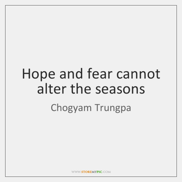 Hope and fear cannot alter the seasons