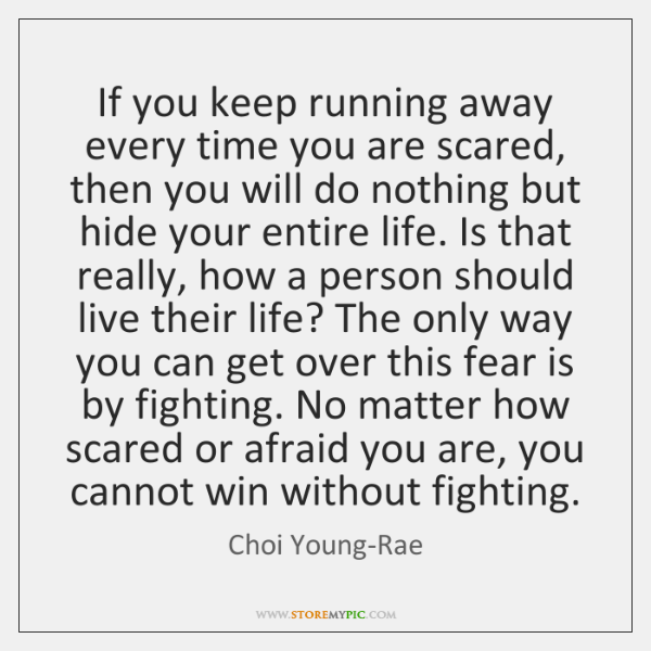 If you keep running away every time you are scared, then you ...
