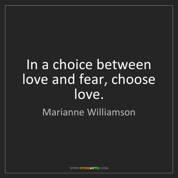 Marianne Williamson: In a choice between love and fear, choose love.