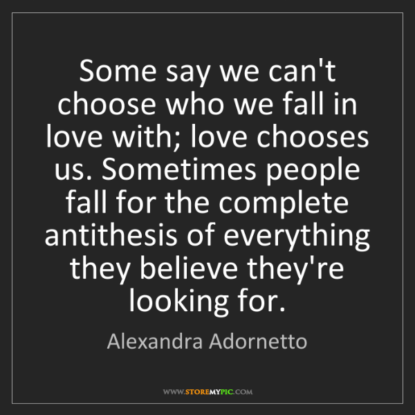 Alexandra Adornetto: Some say we can't choose who we fall in love with; love...