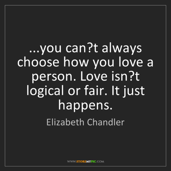 Elizabeth Chandler: ...you can?t always choose how you love a person. Love...