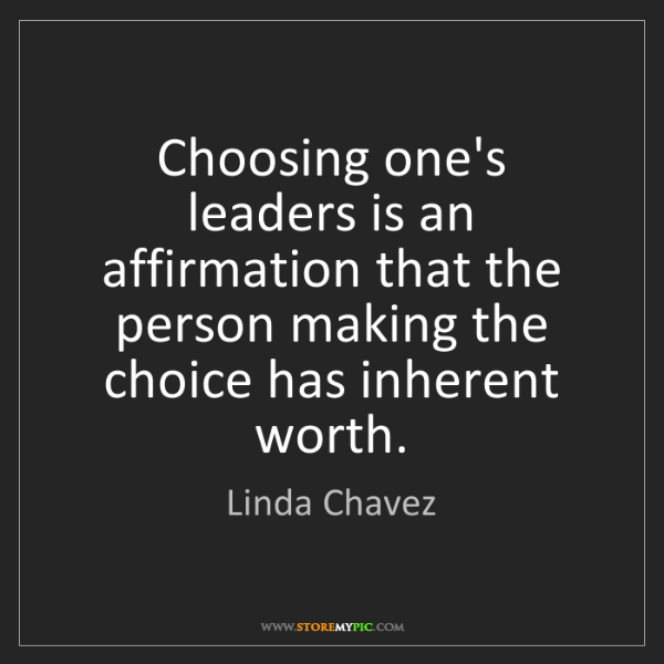 Linda Chavez: Choosing one's leaders is an affirmation that the person...