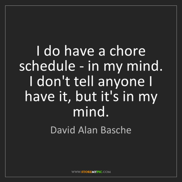 David Alan Basche: I do have a chore schedule - in my mind. I don't tell...