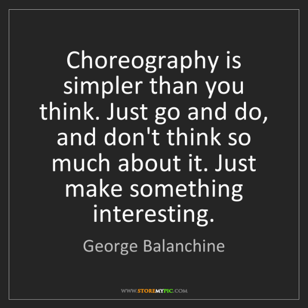 George Balanchine: Choreography is simpler than you think. Just go and do,...