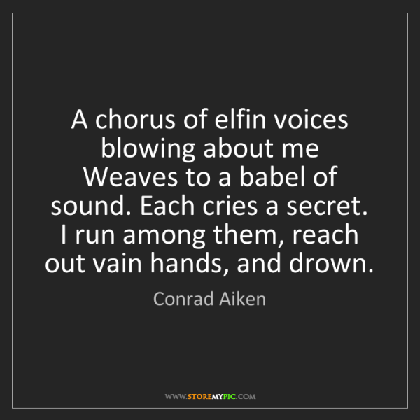 Conrad Aiken: A chorus of elfin voices blowing about me   Weaves to...