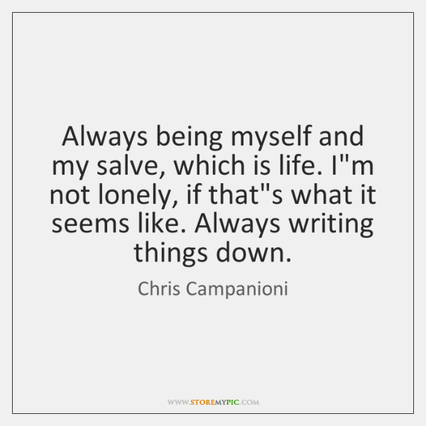 Always being myself and my salve, which is life. I'm not lonely, ...
