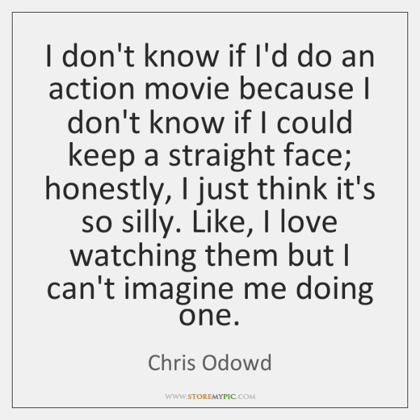 I don't know if I'd do an action movie because I don't ...