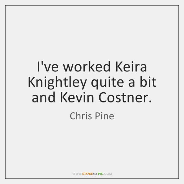I've worked Keira Knightley quite a bit and Kevin Costner.