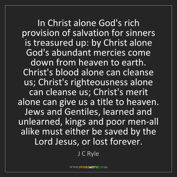 J C Ryle: In Christ alone God's rich provision of salvation for...