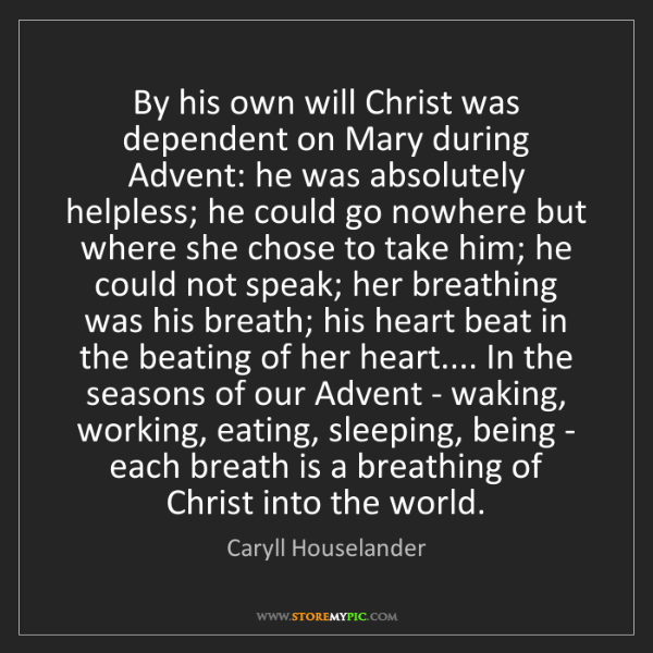 Caryll Houselander: By his own will Christ was dependent on Mary during Advent:...