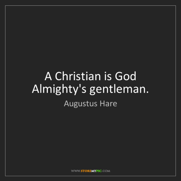 Augustus Hare: A Christian is God Almighty's gentleman.