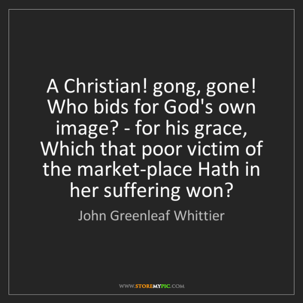 John Greenleaf Whittier: A Christian! gong, gone! Who bids for God's own image?...