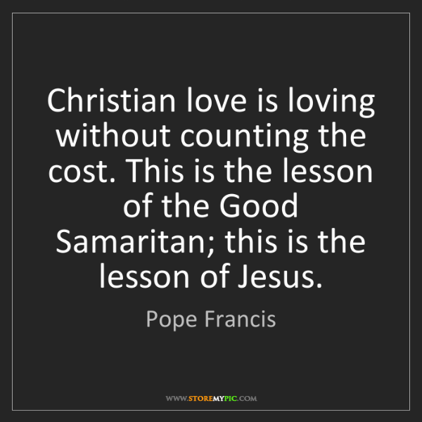Pope Francis: Christian love is loving without counting the cost. This...