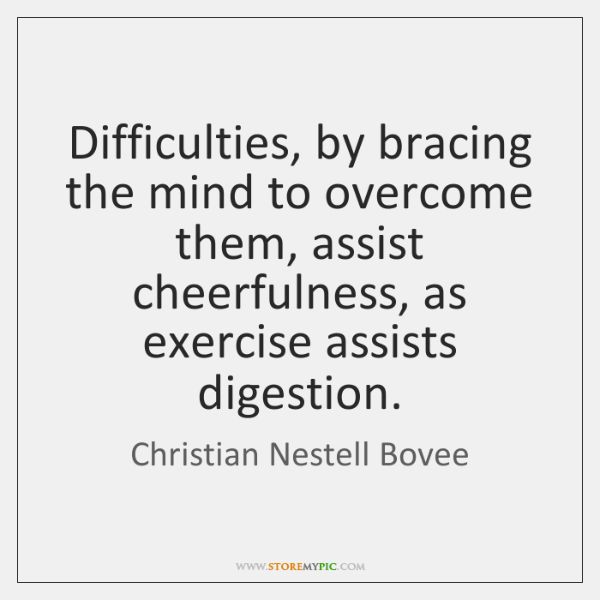 Difficulties, by bracing the mind to overcome them, assist cheerfulness, as exercise ...