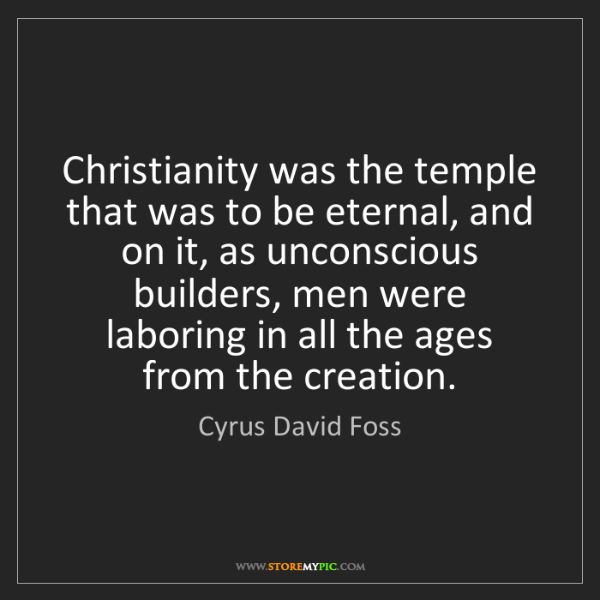 Cyrus David Foss: Christianity was the temple that was to be eternal, and...