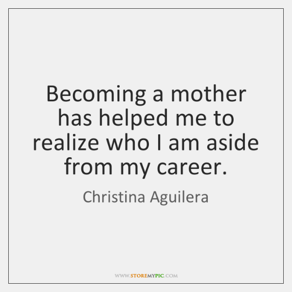 Becoming a mother has helped me to realize who I am aside ...