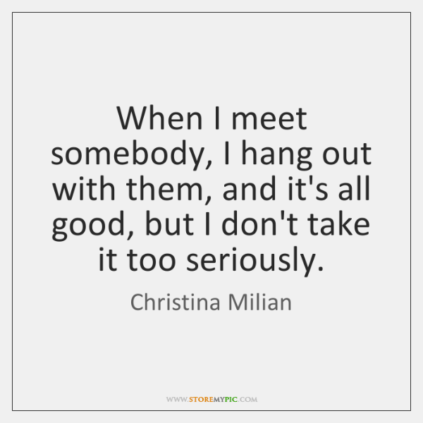 When I meet somebody, I hang out with them, and it's all ...