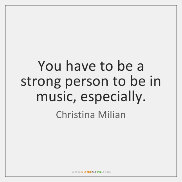 You have to be a strong person to be in music, especially.