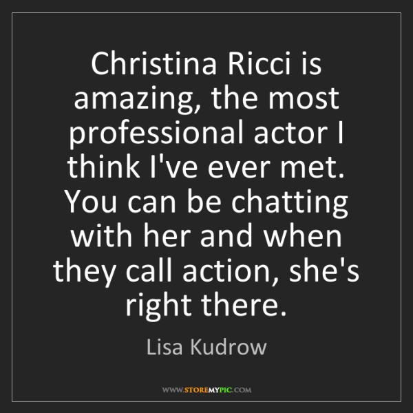 Lisa Kudrow: Christina Ricci is amazing, the most professional actor...