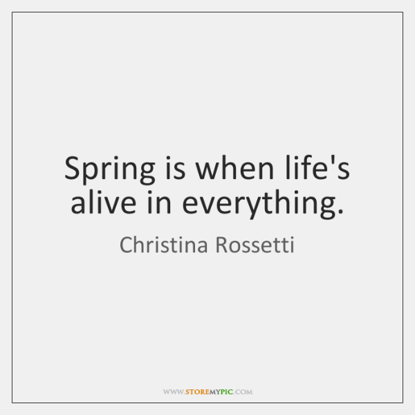 Spring is when life's alive in everything.