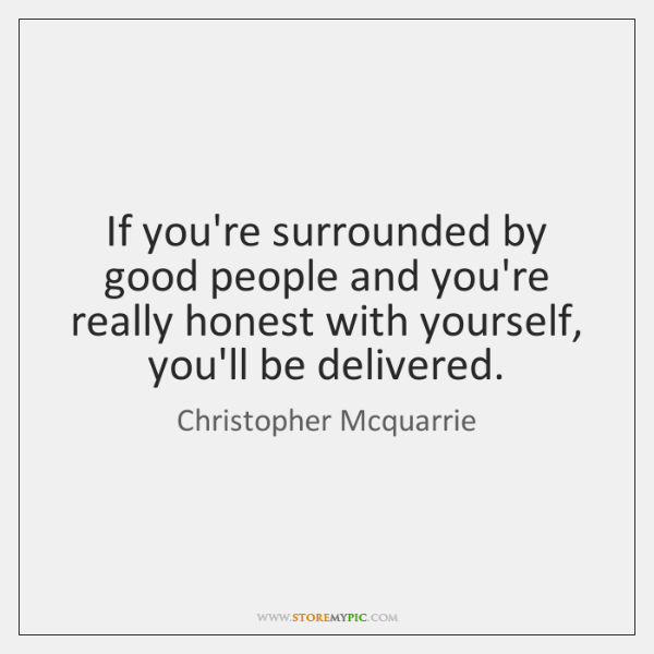 If you're surrounded by good people and you're really honest with yourself, ...