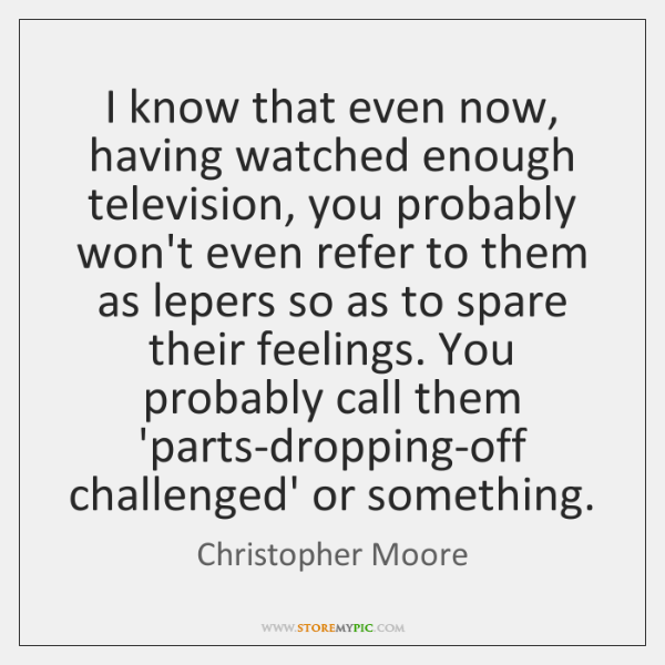 I know that even now, having watched enough television, you probably won't ...