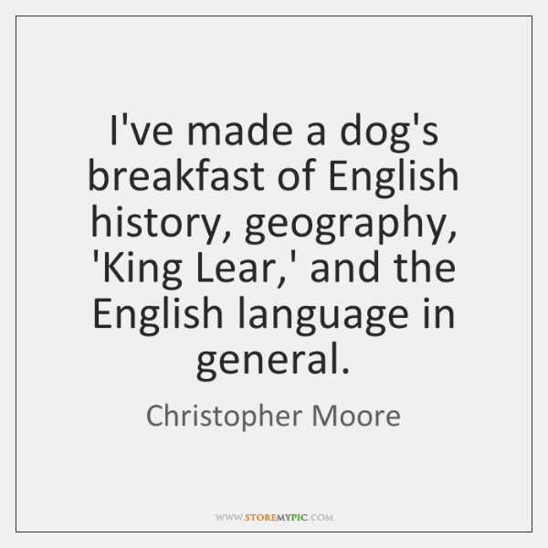 I've made a dog's breakfast of English history, geography, 'King Lear,' ...