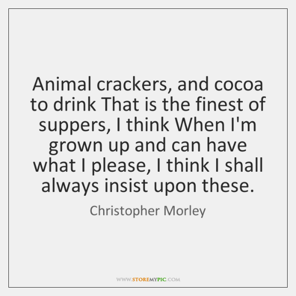 Animal crackers, and cocoa to drink That is the finest of suppers, ...