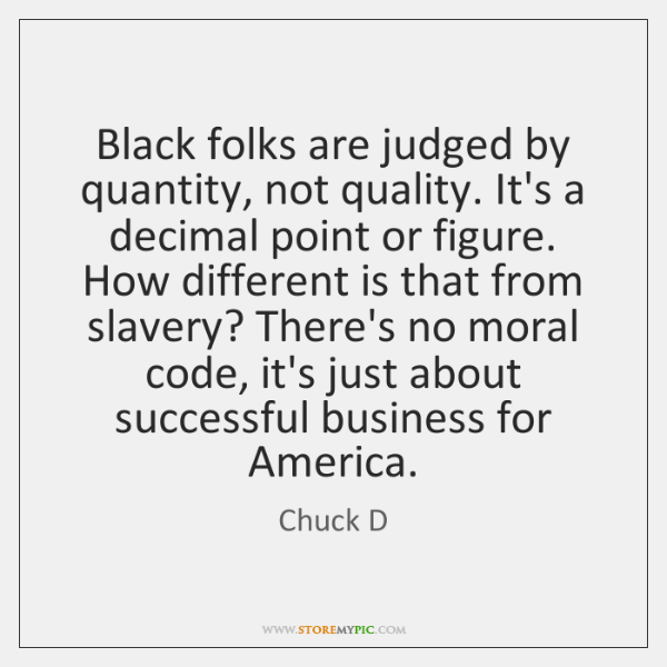 Black folks are judged by quantity, not quality. It's a decimal point ...