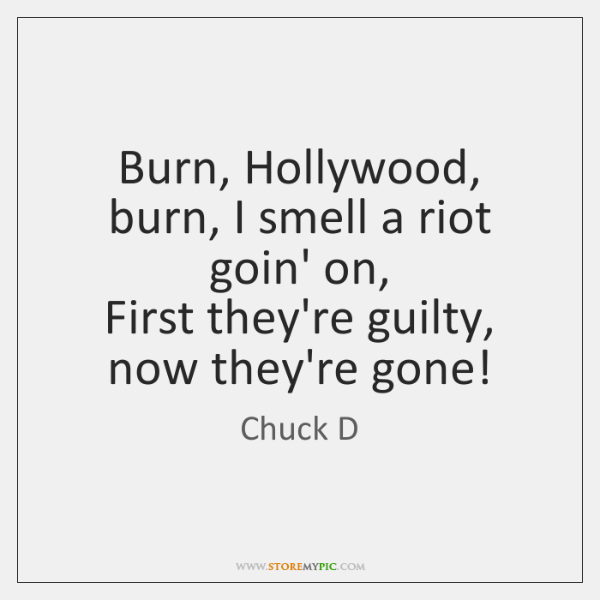 Burn, Hollywood, burn, I smell a riot goin' on,  First they're guilty, ...