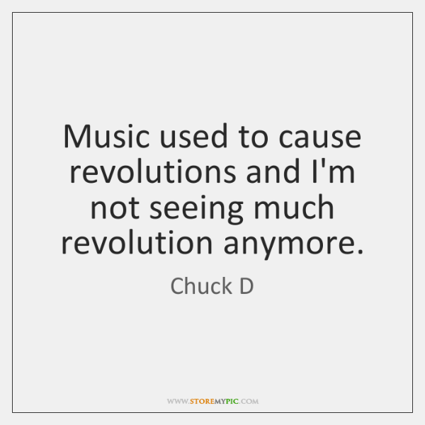 Music used to cause revolutions and I'm not seeing much revolution anymore.