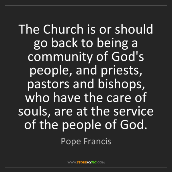 Pope Francis: The Church is or should go back to being a community...