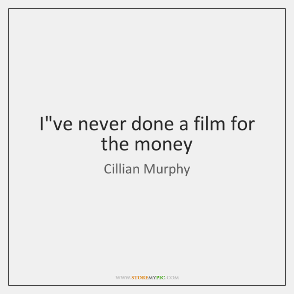 I've never done a film for the money