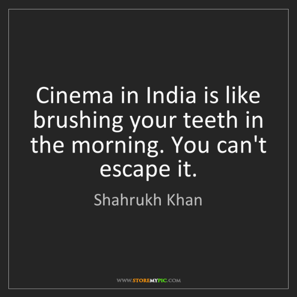 Shahrukh Khan: Cinema in India is like brushing your teeth in the morning....