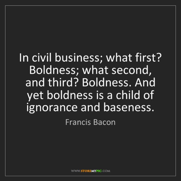 Francis Bacon: In civil business; what first? Boldness; what second,...