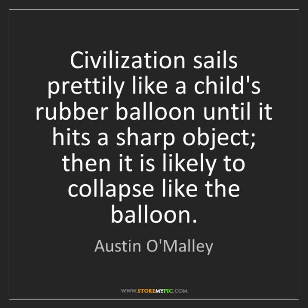 Austin O'Malley: Civilization sails prettily like a child's rubber balloon...
