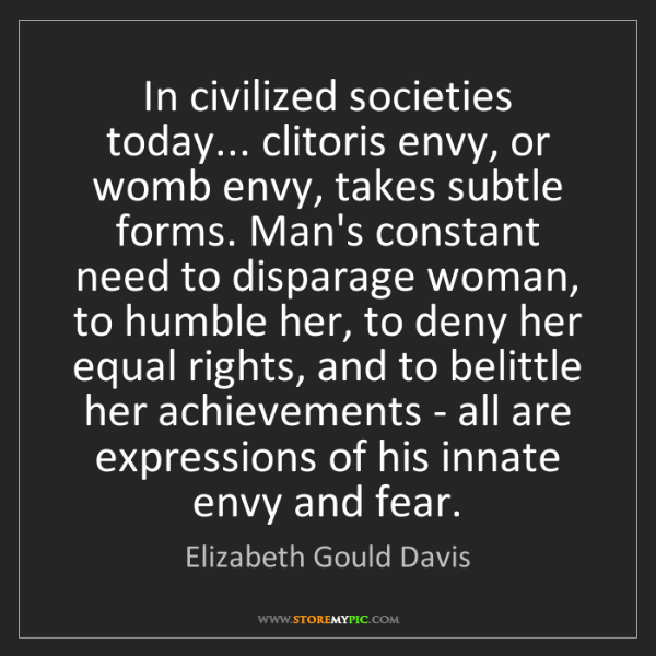 Elizabeth Gould Davis: In civilized societies today... clitoris envy, or womb...