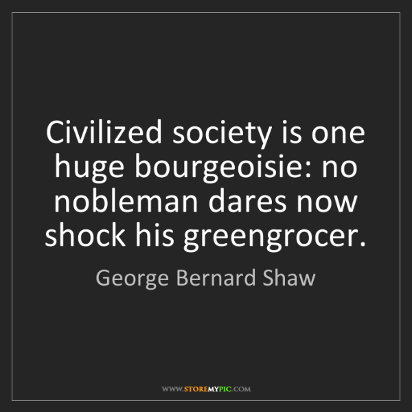 George Bernard Shaw: Civilized society is one huge bourgeoisie: no nobleman...