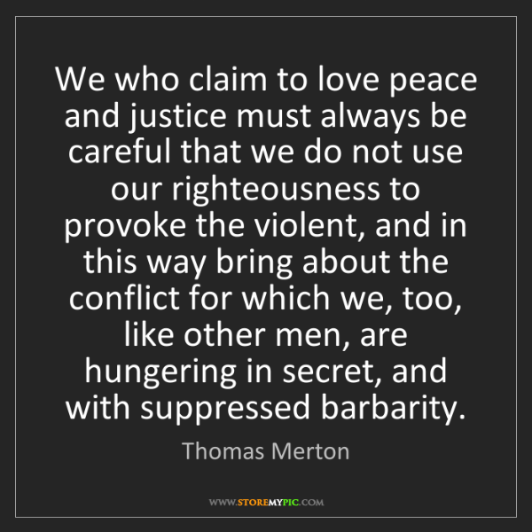 Thomas Merton: We who claim to love peace and justice must always be...